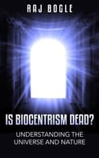 Is Biocentrism Dead? Understanding the Universe and Nature ebook by Raj Bogle