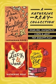 A Katherine Reay Collection - Dear Mr. Knightley, Lizzy and Jane, The Brontë Plot ebook by Katherine Reay