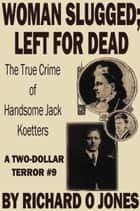 Woman Slugged; Left for Dead: The True Crime of Handsome Jack Koetters ebook by Richard O Jones