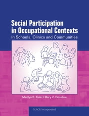 Social Participation in Occupational Contexts - In Schools, Clinics, and Communities ebook by Marilyn Cole,Mary Donohue