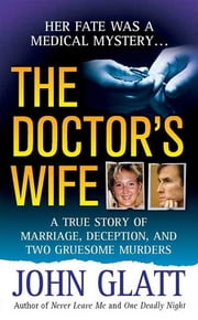 The Doctor's Wife - A True Story of Marriage, Deception and Two Gruesome Murders ebook by John Glatt