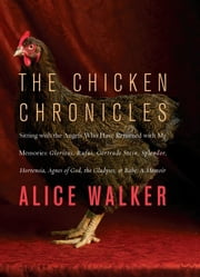 The Chicken Chronicles - Sitting with the Angels Who Have Returned with My Memories: Glorious, Rufus, Gertrude Stein, Splendo ebook by Alice Walker