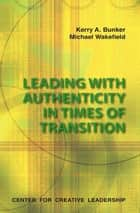 Leading With Authenticity In Times Of Transition ebook by Bunker, Wakefield