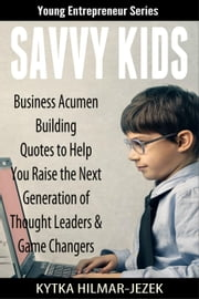 Savvy Kids: Business Acumen Building Quotes to Help You Raise the Next Generation of Thought Leaders and Game Changers - Young Entrepreneur Series, #5 ebook by Kytka Hilmar-Jezek
