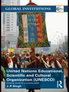 United Nations Educational, Scientific, and Cultural Organization (UNESCO) ebook by J.P. Singh