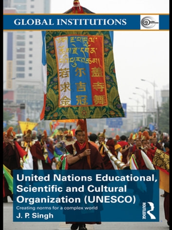 United Nations Educational, Scientific, and Cultural Organization (UNESCO) - Creating Norms for a Complex World ebook by J.P. Singh