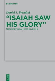 """Isaiah Saw His Glory"" - The Use of Isaiah 52–53 in John 12 ebook by Daniel J. Brendsel"