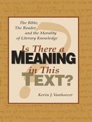 Is There a Meaning in This Text?: The Bible, the Reader, and the Morality of Literary Knowledge - The Bible, the Reader, and the Morality of Literary Knowledge ebook by Kevin J. Vanhoozer