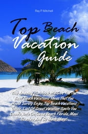 Top Beach Vacation Guide - This Amazing Handbook Will Give You The Best Beach Vacations Ideas That You Would Surely Enjoy, Top Beach Vacations Guide, List Of Great Vacation Spots You Desire, Info On Cocoa Beach Florida, Maui Beaches And So Much More! ebook by Ray P. Mitchell