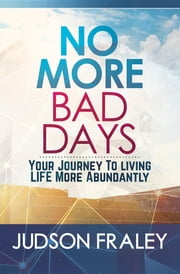 No More Bad Days - Your Journey to Living LIFE More Abundantly ebook by Judson Fraley