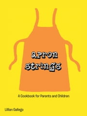 Apron Strings - A Cookbook for Parents and Children ebook by Lillian Gallego