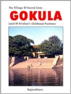 Gokula: The Village Of Sacred Cows - Land Of Krishna's Childhood Pastimes ebook by Rajasekhara