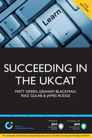 Succeeding in the UKCAT - Over 700 practice questions including detailed explanations, two mock tests and comprehensive guidance on how to maximise your score ebook by Matt Green,Graham Blackman,Riaz Gulab