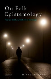 On Folk Epistemology - How we Think and Talk about Knowledge ebook by Mikkel Gerken