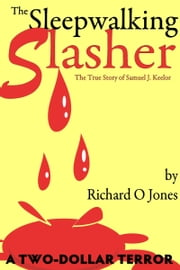 The Sleepwalking Slasher: The True Crime of Samuel J. Keelor ebook by Richard O Jones