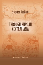 Through Russian Central Asia. - With Photogravure and many Black-and-White Illustrations from Original Photographs. ebook by Stephen Graham