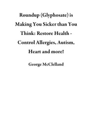 Roundup (Glyphosate) is Making You Sicker than You Think: Restore Health - Control Allergies, Autism, Heart and more! ebook by George McClelland