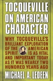 Tocqueville on American Character - Why Tocqueville's Brilliant Exploration of the American Spirit is as Vital and Important Today as It Was Nearly Two Hundred Years Ago ebook by Michael A. Ledeen