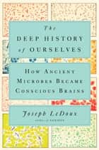 The Deep History of Ourselves - How Ancient Microbes Became Conscious Brains ebook by Joseph LeDoux