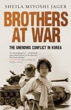 Brothers at War - The Unending Conflict in Korea ebook by Sheila Miyoshi Jager