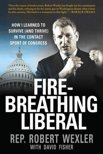Fire-Breathing Liberal - How I Learned to Survive (and Thrive) in the Contact Sport of Congress ebook by Rep. Robert Wexler,David Fisher