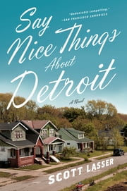 Say Nice Things About Detroit: A Novel ebook by Scott Lasser