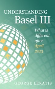 Understanding Basel III, What is different after April 2013 ebook by George Lekatis