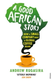 A Good African Story - How a Small Company Built a Global Coffee Brand ebook by Andrew Rugasira