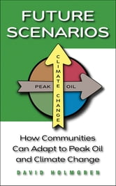 Future Scenarios - How Communities Can Adapt to Peak Oil and Climate Change ebook by David Holmgren