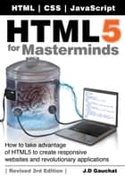 HTML5 for Masterminds, Revised 3rd Edition - How to take advantage of HTML5 to create responsive websites and revolutionary applications ebook by J.D Gauchat