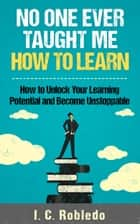 No One Ever Taught Me How to Learn - How to Unlock Your Learning Potential and Become Unstoppable ebook by I. C. Robledo