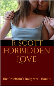 Forbidden Love: The Chieftain's Daughter - Book 1 ebook by R Scott