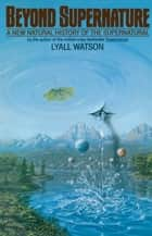 Beyond Supernature - A New Natural History of the Supernatural ebook by Lyall Watson