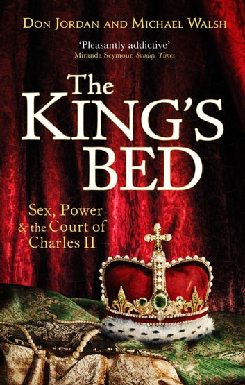 The King's Bed - Sex, Power and the Court of Charles II ebook by Don Jordan,Michael Walsh