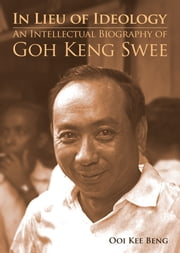 In Lieu of Ideology: An Intellectual Biography of Goh Keng Swee ebook by Ooi Kee Beng