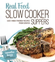 Real Food Slow Cooker Suppers - Easy, Family-Friendly Recipes from Scratch ebook by Samantha Skaggs