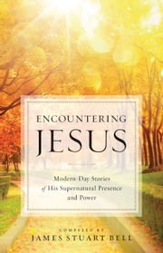 Encountering Jesus - Modern-Day Stories of His Supernatural Presence and Power ebook by James Stuart Bell
