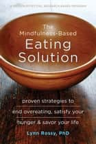 The Mindfulness-Based Eating Solution - Proven Strategies to End Overeating, Satisfy Your Hunger, and Savor Your Life ebook by Lynn Rossy, PhD