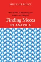 Finding Mecca in America - How Islam Is Becoming an American Religion ebook by Mucahit Bilici