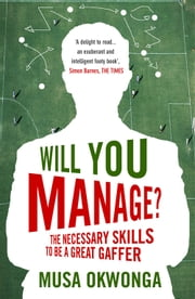 Will You Manage?: The Necessary Skills to be a Great Gaffer ebook by Musa Okwonga
