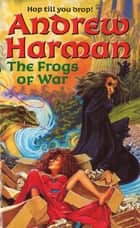 The Frogs Of War ebook by Andrew Harman