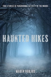Haunted Hikes - Real Life Stories of Paranormal Activity in the Woods ebook by Maren Horjus
