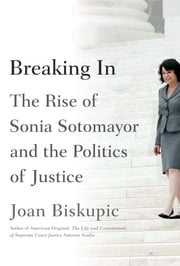 Breaking In - The Rise of Sonia Sotomayor and the Politics of Justice ebook by Joan Biskupic