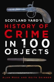 Scotland Yard's History of Crime in 100 Objects ebook by Alan Moss,Keith Skinner
