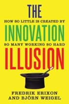 The Innovation Illusion - How So Little Is Created by So Many Working So Hard ebook by Fredrik Erixon, Björn Weigel
