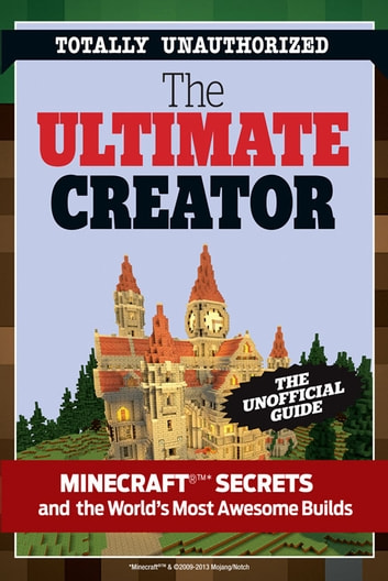 The Ultimate Creator - Minecraft®™ Secrets and the World's Most Awesome Builds ebook by Triumph Books