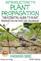 Introduction to Plant Propagation: The Essential Guide to Plant Propagation Methods and Techniques ebook by Dueep Jyot Singh
