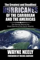 The Greatest and Deadliest Hurricanes of the Caribbean and the Americas - The Stories Behind the Great Storms of the North Atlantic ebook by Wayne Neely