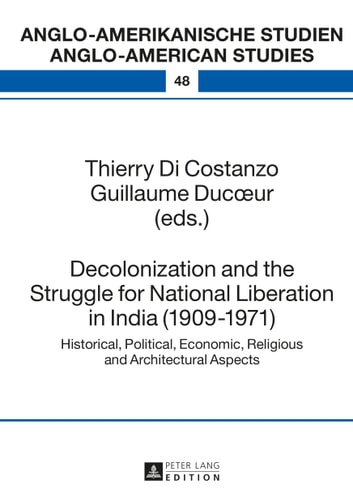 Decolonization and the Struggle for National Liberation in India (1909-1971) - Historical, Political, Economic, Religious and Architectural Aspects ebook by