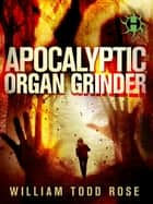 Apocalyptic Organ Grinder - A Dystopian Novella ebook by William Todd Rose